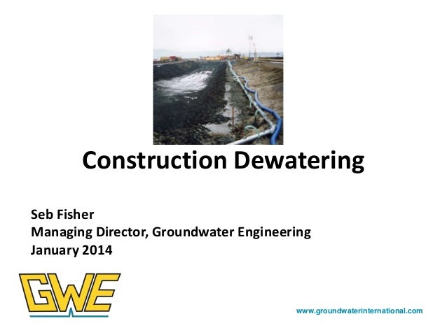 Construction Dewatering Seb Fisher Managing Director, Groundwater Engineering January 2014  www.groundwaterinternational.c...