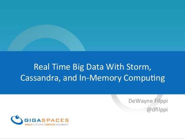 Real	  Time	  Big	  Data	  With	  Storm,	  Cassandra,	  and	  In-­‐Memory	  Compu=ng	  DeWayne	  Filppi	  @dfilppi