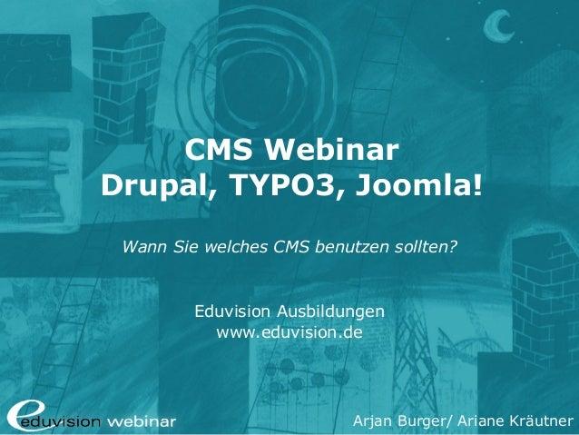 Arjan Burger/ Ariane Kräutner CMS Webinar Drupal, TYPO3, Joomla! Wann Sie welches CMS benutzen sollten? Eduvision Ausbildu...