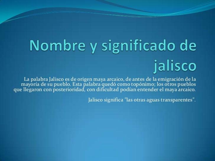 La palabra Jalisco es de origen maya arcaico, de antes de la emigración de la   mayoría de su pueblo. Esta palabra quedó c...
