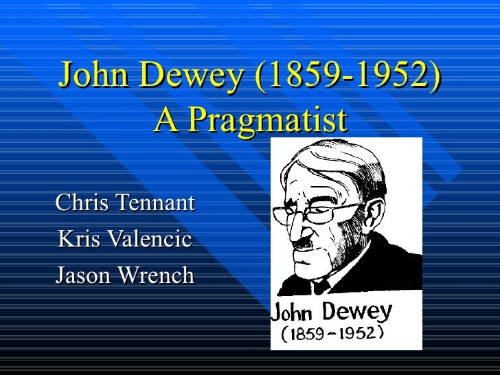 John Dewey (1859-1952) A Pragmatist Chris Tennant Kris Valencic Jason Wrench