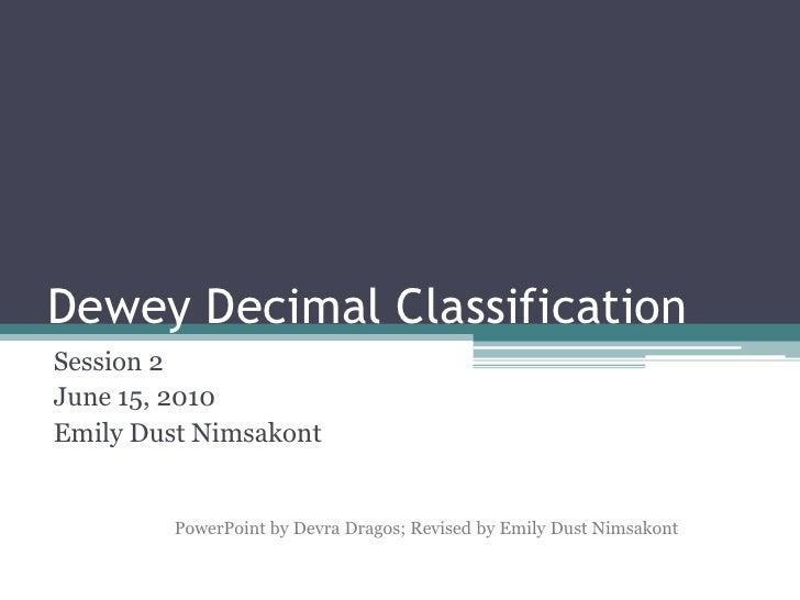 Dewey Decimal Classification<br />Session 2<br />June 15, 2010<br />Emily Dust Nimsakont<br />PowerPoint by Devra Dragos; ...
