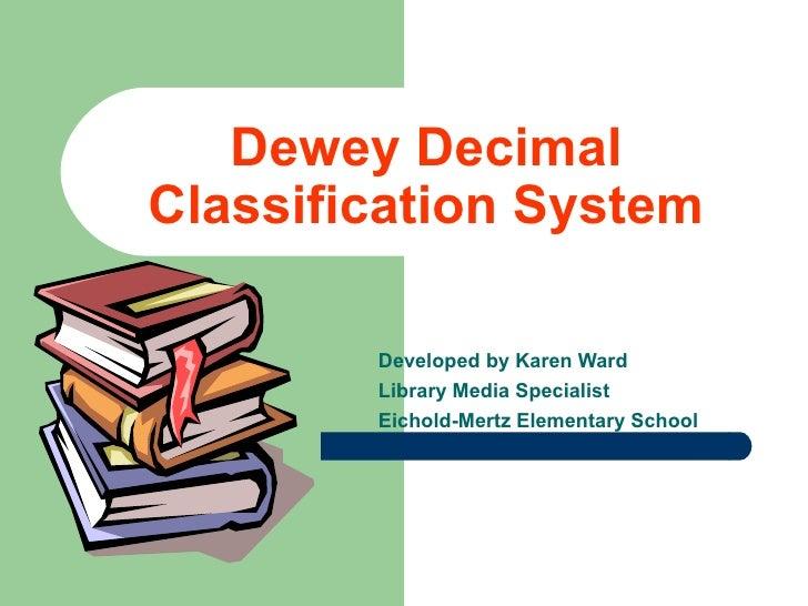 Dewey Decimal Classification System Developed by Karen Ward Library Media Specialist Eichold-Mertz Elementary School