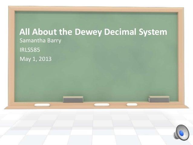 All About the Dewey Decimal SystemSamantha BarryIRLS585May 1, 2013