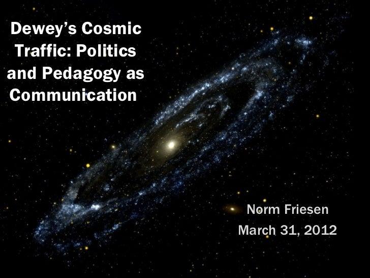 Dewey's Cosmic Traffic: Politicsand Pedagogy asCommunication                      Norm Friesen                     March 3...