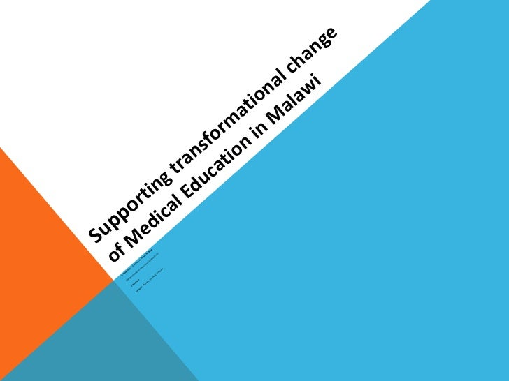 Suppo rting transformational change of Medical Education in Malawi  D. Dewhurst, H. Cameron, N. Turner, M. Begg,  College...