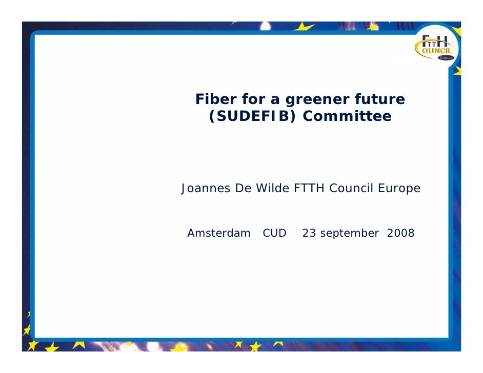 Fiber for a greener future     (SUDEFIB) Committee    Joannes De Wilde FTTH Council Europe   Amsterdam   CUD   23 septembe...