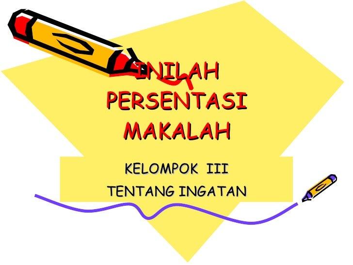 INILAH PERSENTASI MAKALAH KELOMPOK  III TENTANG INGATAN