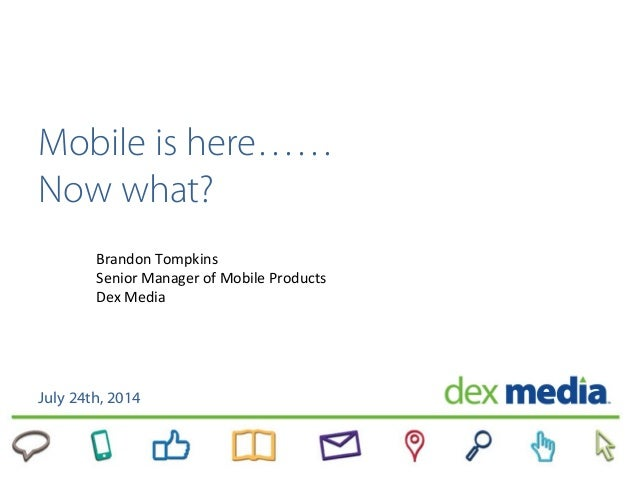 Mobile is here…… Now what? July 24th, 2014 Brandon Tompkins Senior Manager of Mobile Products Dex Media