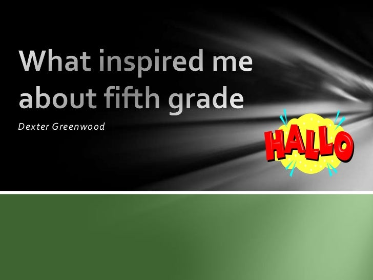 Dexter Greenwood <br />What inspired me about fifth grade<br />