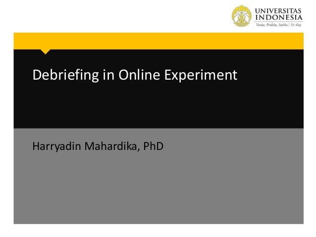 Debriefing in Online Experiment Harryadin Mahardika, PhD
