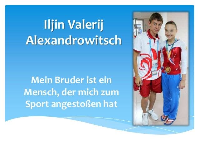 Iljin Valerij Alexandrowitsch Mein Bruder ist ein Mensch, der mich zum Sport angestoßen hat