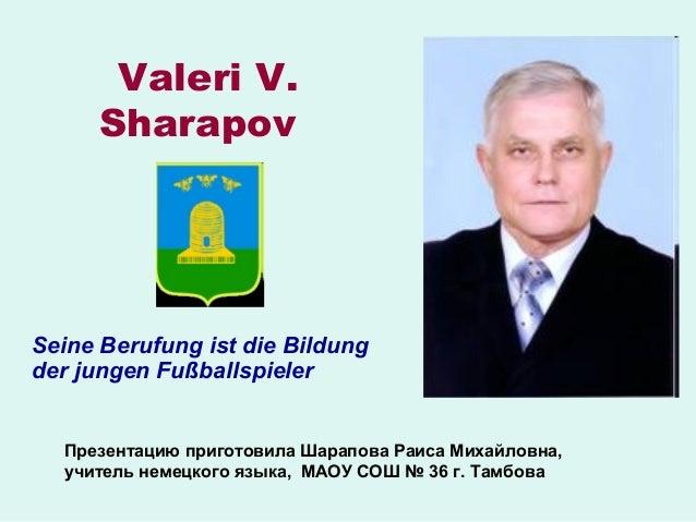 Valeri V. Sharapov  Seine Berufung ist die Bildung der jungen Fußballspieler Презентацию приготовила Шарапова Раиса Михайл...
