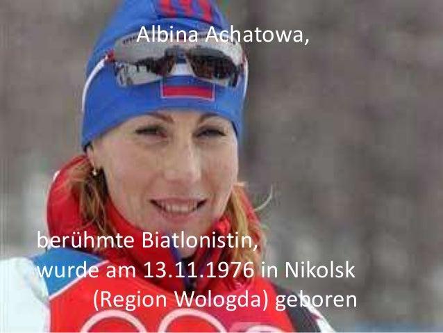 Albina Achatowa,  berühmte Biatlonistin, wurde am 13.11.1976 in Nikolsk (Region Wologda) geboren