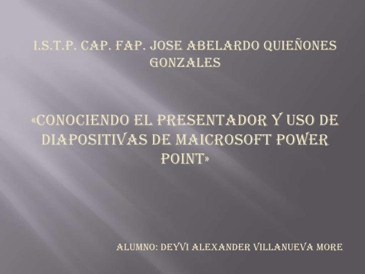 I.S.T.P. CAP. FAP. JOSE ABELARDO QUIEÑONES GONZALES<br />«CONOCIENDO EL PRESENTADOR Y USO DE DIAPOSITIVAS DE MAICROSOFT PO...