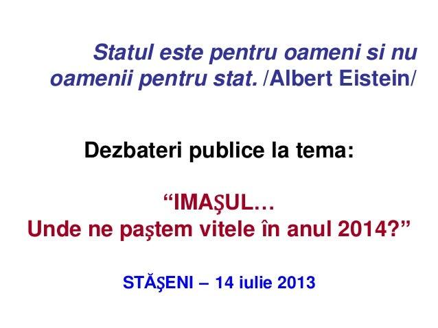 """Dezbateri publice la tema: """"IMAȘUL… Unde ne paștem vitele în anul 2014?"""" STĂȘENI – 14 iulie 2013 Statul este pentru oameni..."""