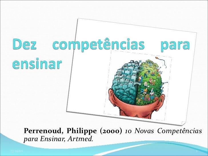 Perrenoud, Philippe (2000) 10 Novas Competências           para Ensinar, Artmed.22/10/09                                  ...