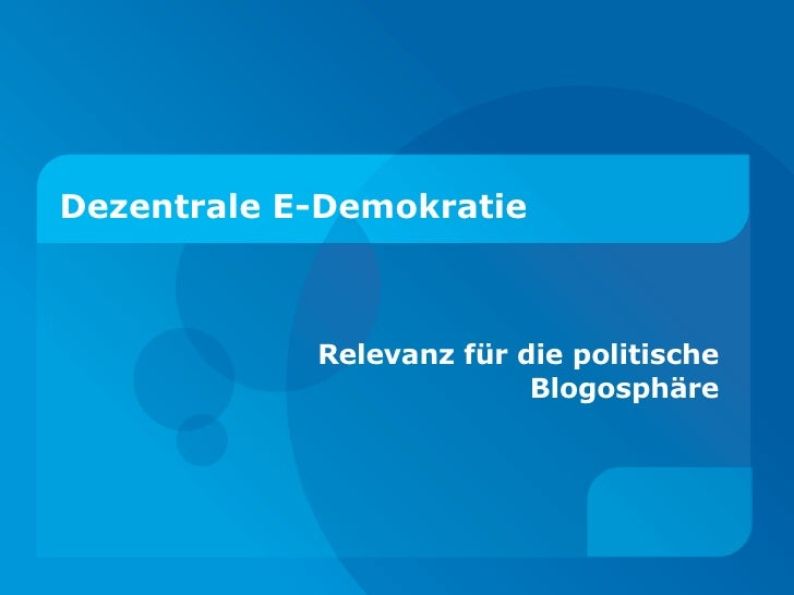 Dezentrale E-Demokratie <ul><ul><li>Relevanz für die politische Blogosphäre </li></ul></ul>