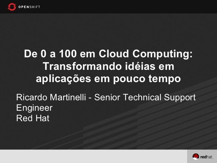 De 0 a 100 em Cloud Computing:    Transformando idéias em   aplicações em pouco tempoRicardo Martinelli - Senior Technical...