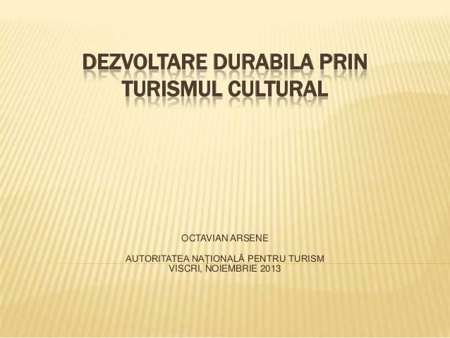 DEZVOLTARE DURABILA PRIN TURISMUL CULTURAL  OCTAVIAN ARSENE AUTORITATEA NAŢIONALĂ PENTRU TURISM VISCRI, NOIEMBRIE 2013