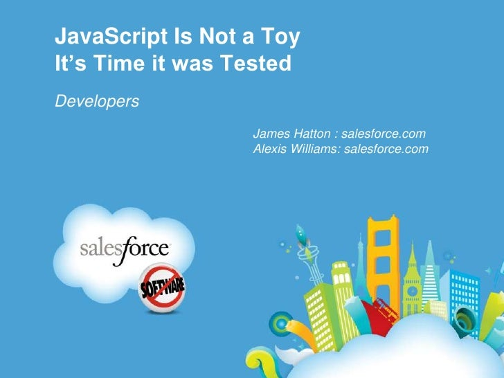 JavaScript Is Not a ToyIt's Time it was Tested<br />Developers<br />James Hatton : salesforce.com<br />Alexis Williams: sa...