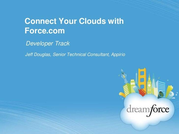 Connect Your Clouds withForce.comDeveloper TrackJeff Douglas, Senior Technical Consultant, Appirio