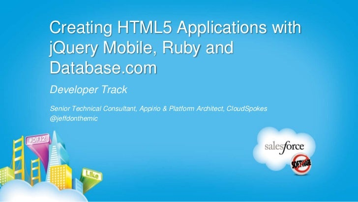 Creating HTML5 Applications withjQuery Mobile, Ruby andDatabase.comDeveloper TrackSenior Technical Consultant, Appirio & P...