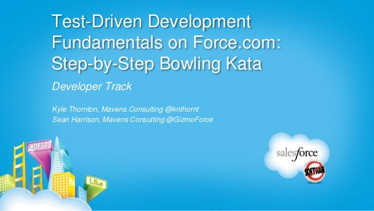 Test-Driven DevelopmentFundamentals on Force.com:Step-by-Step Bowling KataDeveloper TrackKyle Thornton, Mavens Consulting ...