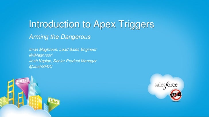 Introduction to Apex TriggersArming the DangerousIman Maghroori, Lead Sales Engineer@IMaghrooriJosh Kaplan, Senior Product...