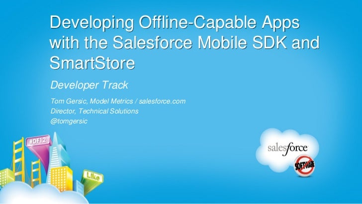 Developing Offline-Capable Appswith the Salesforce Mobile SDK andSmartStoreDeveloper TrackTom Gersic, Model Metrics / sale...