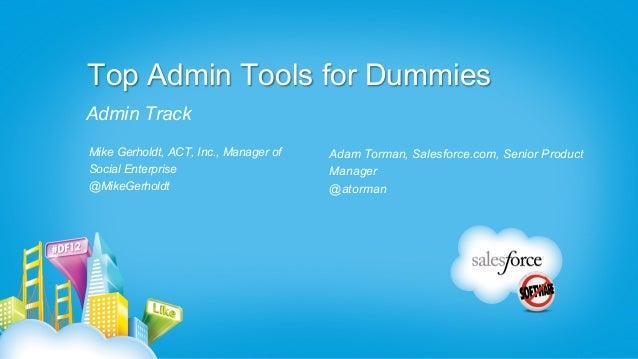 Top Admin Tools for DummiesAdmin TrackMike Gerholdt, ACT, Inc., Manager of   Adam Torman, Salesforce.com, Senior ProductSo...