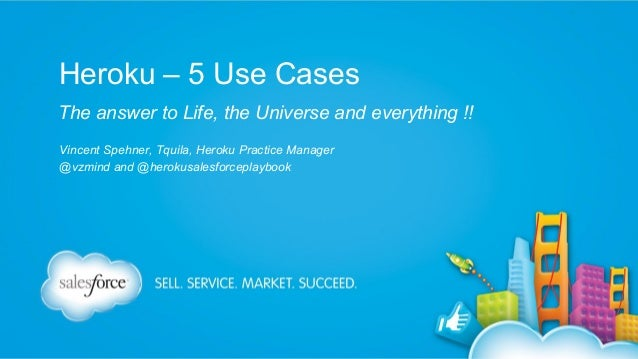 Heroku – 5 Use Cases The answer to Life, the Universe and everything !! Vincent Spehner, Tquila, Heroku Practice Manager @...