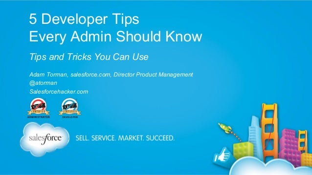 5 Developer Tips Every Admin Should Know Tips and Tricks You Can Use Adam Torman, salesforce.com, Director Product Managem...