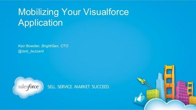 Mobilizing Your Visualforce Application Keir Bowden, BrightGen, CTO @bob_buzzard