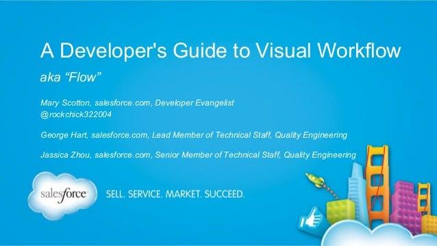 "A Developer's Guide to Visual Workflow aka ""Flow"" Mary Scotton, salesforce.com, Developer Evangelist @rockchick322004 Geor..."
