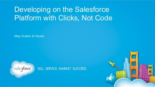 Developing on the Salesforce Platform with Clicks, Not Code Mary Scotton & Friends