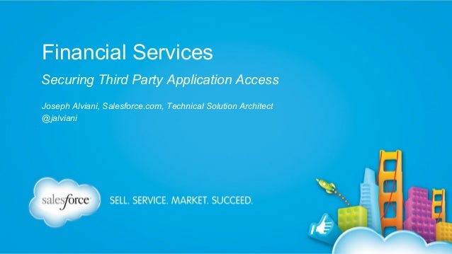 Financial Services Securing Third Party Application Access Joseph Alviani, Salesforce.com, Technical Solution Architect @j...