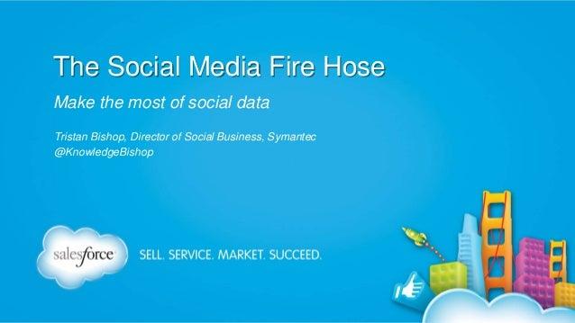 The Social Media Fire Hose Make the most of social data Tristan Bishop, Director of Social Business, Symantec @KnowledgeBi...