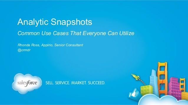 Analytic Snapshots Common Use Cases That Everyone Can Utilize Rhonda Ross, Appirio, Senior Consultant @crmdr