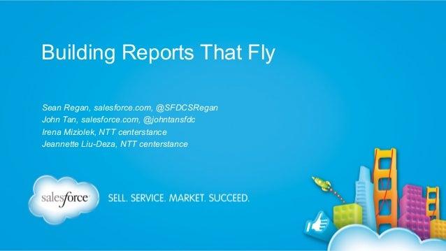 Building Reports That Fly Sean Regan, salesforce.com, @SFDCSRegan John Tan, salesforce.com, @johntansfdc Irena Miziolek, N...