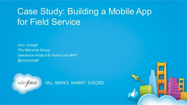 Case Study: Building a Mobile App for Field Service Cory Cowgill The Warranty Group Salesforce Analyst & Force.com MVP @co...