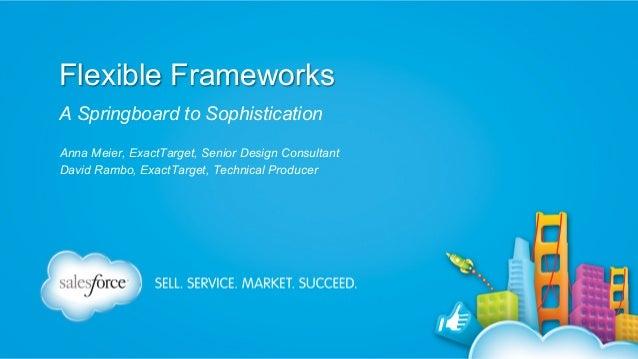 Flexible Frameworks A Springboard to Sophistication Anna Meier, ExactTarget, Senior Design Consultant David Rambo, ExactTa...