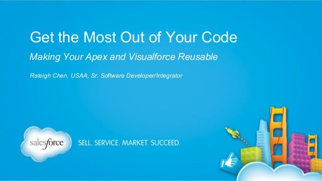 Get the Most Out of Your Code Making Your Apex and Visualforce Reusable Raleigh Chen, USAA, Sr. Software Developer/Integra...
