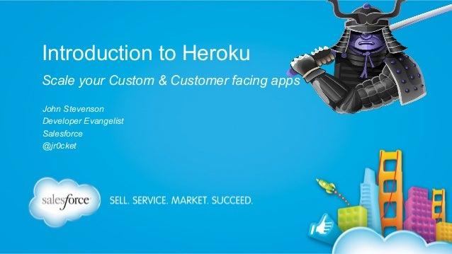 Introduction to Heroku Scale your Custom & Customer facing apps John Stevenson Developer Evangelist Salesforce @jr0cket