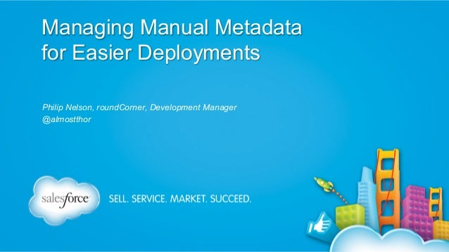 Managing Manual Metadata for Easier Deployments Philip Nelson, roundCorner, Development Manager @almostthor