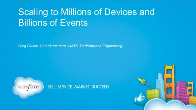 Scaling to Millions of Devices and Billions of Events Oleg Gusak, Salesforce.com, LMTS, Performance Engineering