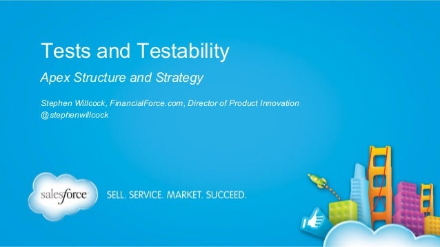 Tests and Testability Apex Structure and Strategy Stephen Willcock, FinancialForce.com, Director of Product Innovation @st...