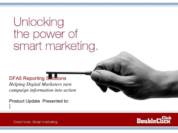 DFA5 Reporting Solutions Helping Digital Marketers turn campaign information into action Product Update  Presented to:   ]