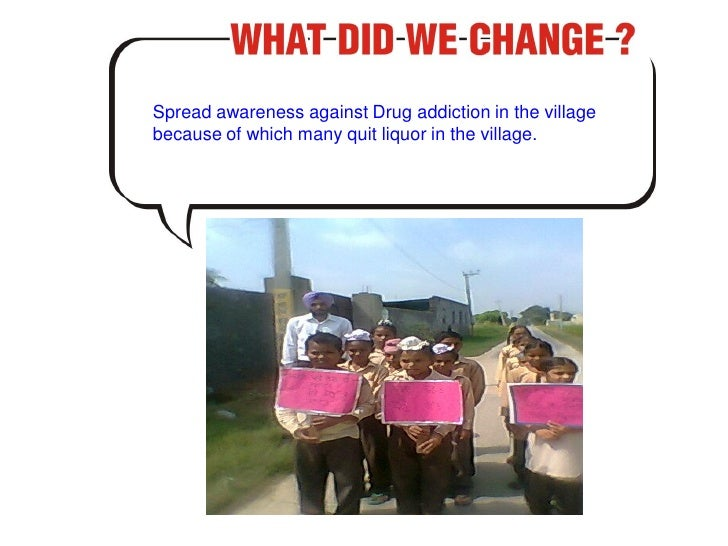 Spread awareness against Drug addiction in the villagebecause of which many quit liquor in the village.