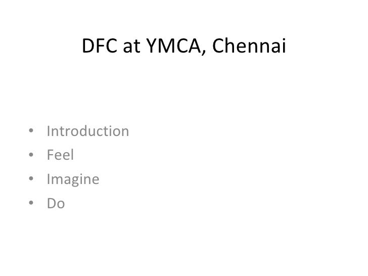 DFC at YMCA, Chennai <ul><li>Introduction </li></ul><ul><li>Feel  </li></ul><ul><li>Imagine </li></ul><ul><li>Do  </li></ul>